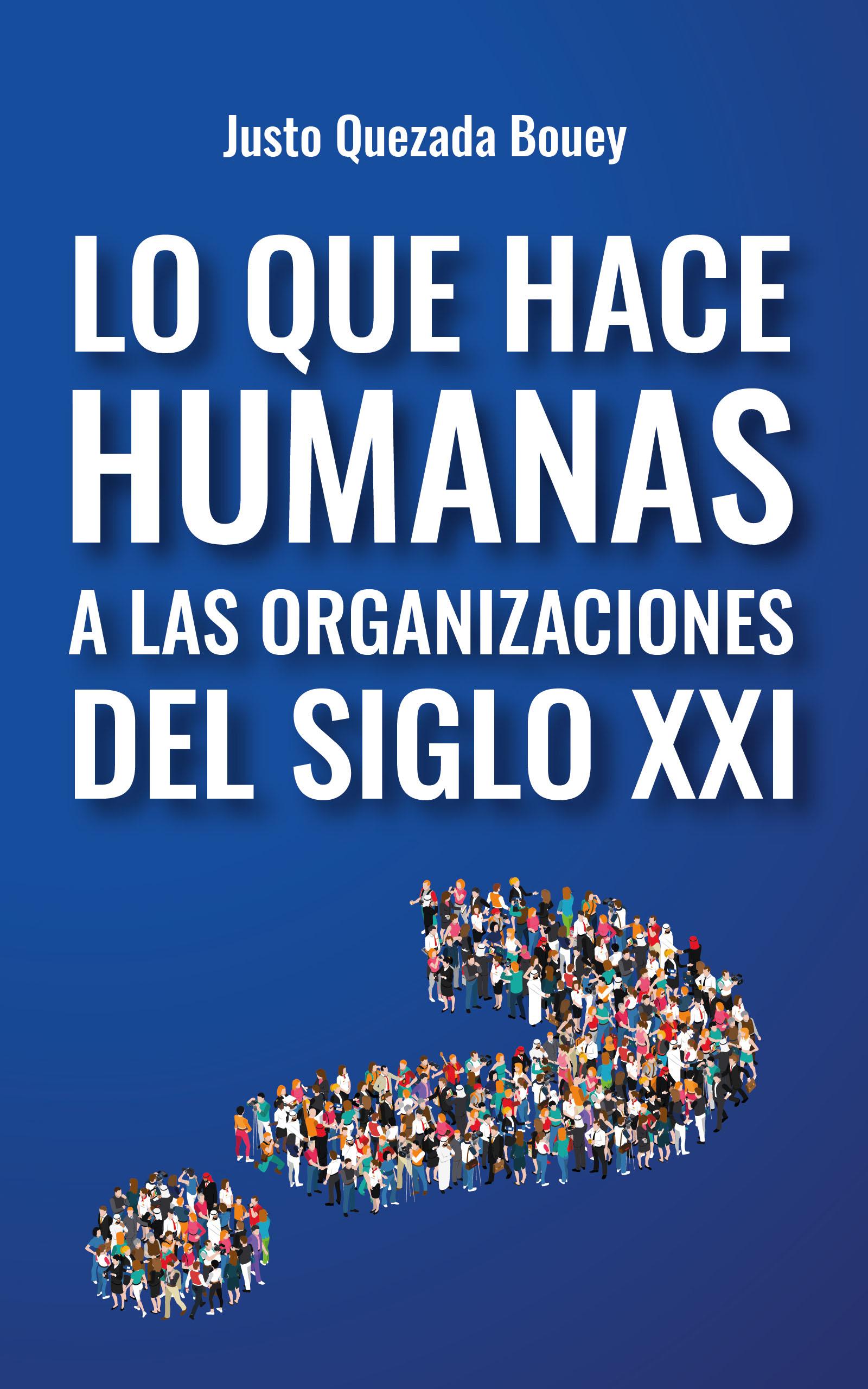 Lo que hace humanas a las organizaciones del siglo XXI, de Justo Quezada